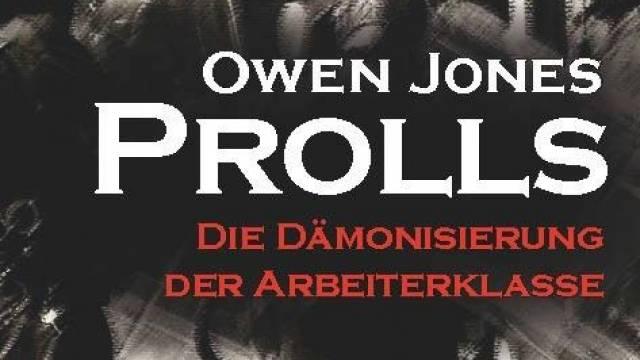 Owen Jones: Prolls - Die Dämonisierung der Arbeiterklasse